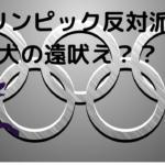 東京オリンピックが開催しない派が「犬の遠吠え」だということを確認した日。